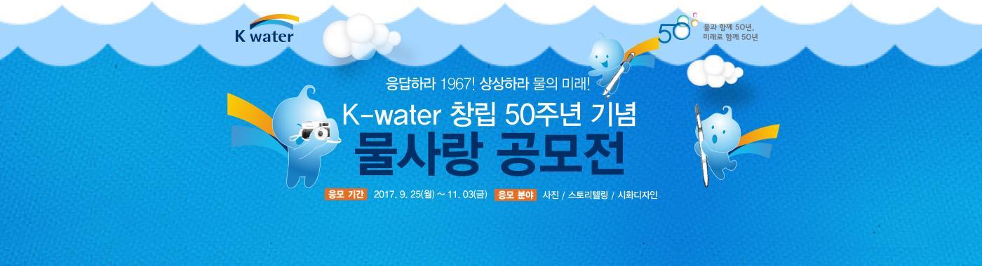 응답하라 1967! 상상하라 물의 미래! K-water 창립 50주년 기념 물사랑 공모전 응모 분야 사진/스토리텔링/시화디자인 응모기간 접수기  간 : 2017. 9. 25(월) ~ 11. 03(금) [바로가기]