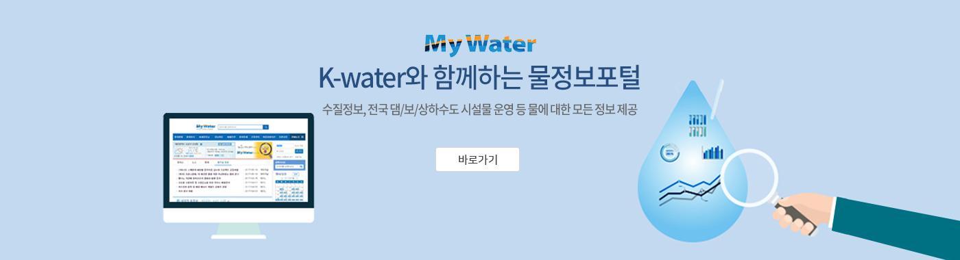 My Water K-water와 함께하는 물정보포털 수질정보, 전국 댐/보/상하수도 시설물 운영 등 물에 대한 모든 정보 제공 [바로가기]