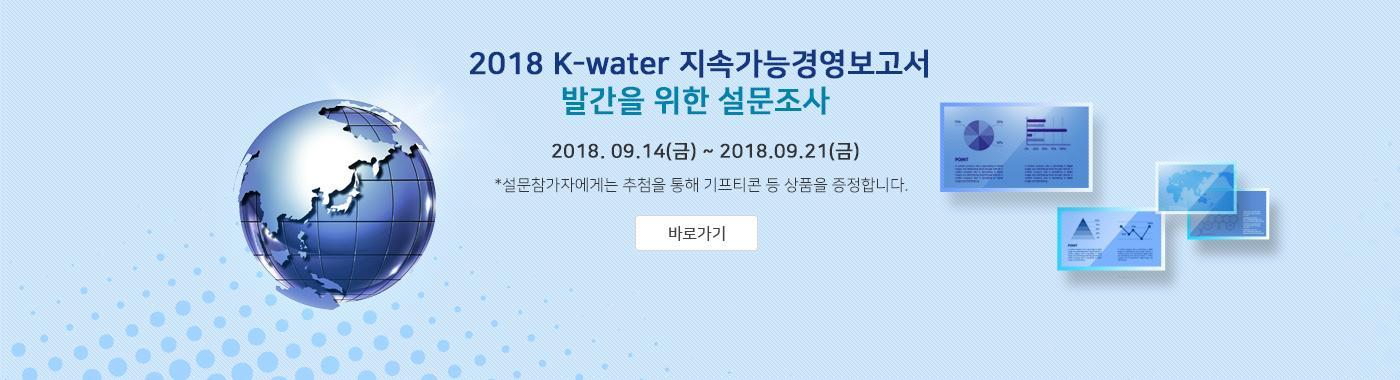 2018 K-water 지속가능경영보고서 발간을 위한 설문조사 / 2018. 09. 14(금) ~ 2018. 09. 21(금) *설문참가자에게는 추첨을 통해 기프티콘 등 상품을 증정합니다.