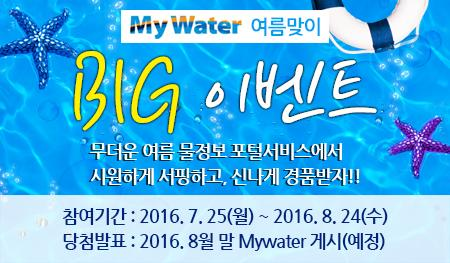 My Water 여름맞이 BIG이벤트 무던 여름 물정보 포털서비스에서 시원하게 서핑하고, 신나게 경품받자!! 참여기간 : 2016. 7. 25(월) ~ 2016 8. 24(수) 당첨발표:2016. 8월 말 My water 게시(예정)