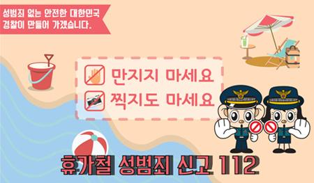 성범죄 없는 안전한 대한민국 경찰이 만들어 가겠습니다. 만지지 마세요 찍지도 마세요 휴가철 성범죄 신고 112