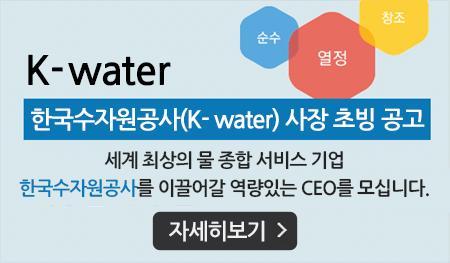 K-water 한국수자원공사 (K-water) 사장 초빙 공고 세계 최상의 물 종합 서비스 기업 한국수자원공사를 이끌어갈 역량있는 CEO를 모십니다.