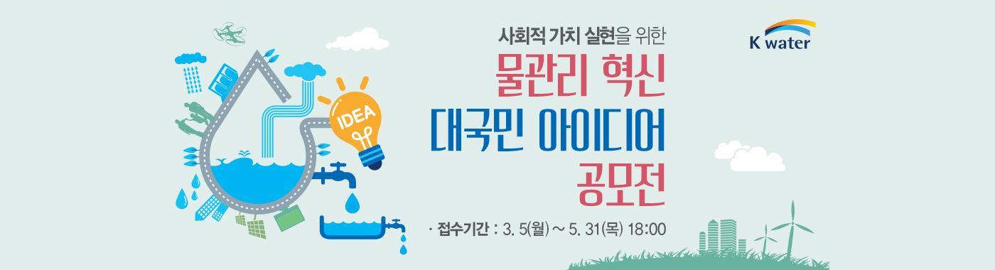 사회적가치실현을 위한 물관리 혁신 대국민 아이디어 공모전 접수기간: 3. 5(월) ~ 5. 31(목) 18:00